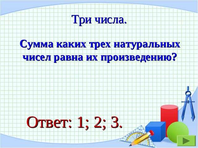 Сумма каких трех натуральных чисел равна их произведению? Три числа. Ответ: 1...