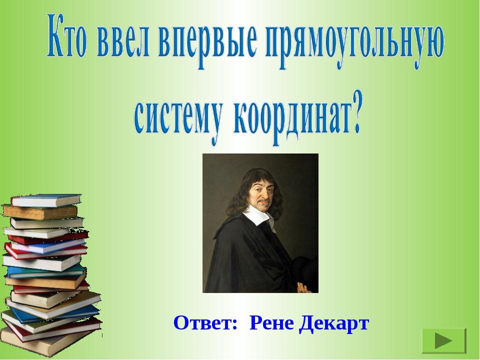 Ответ: Рене Декарт