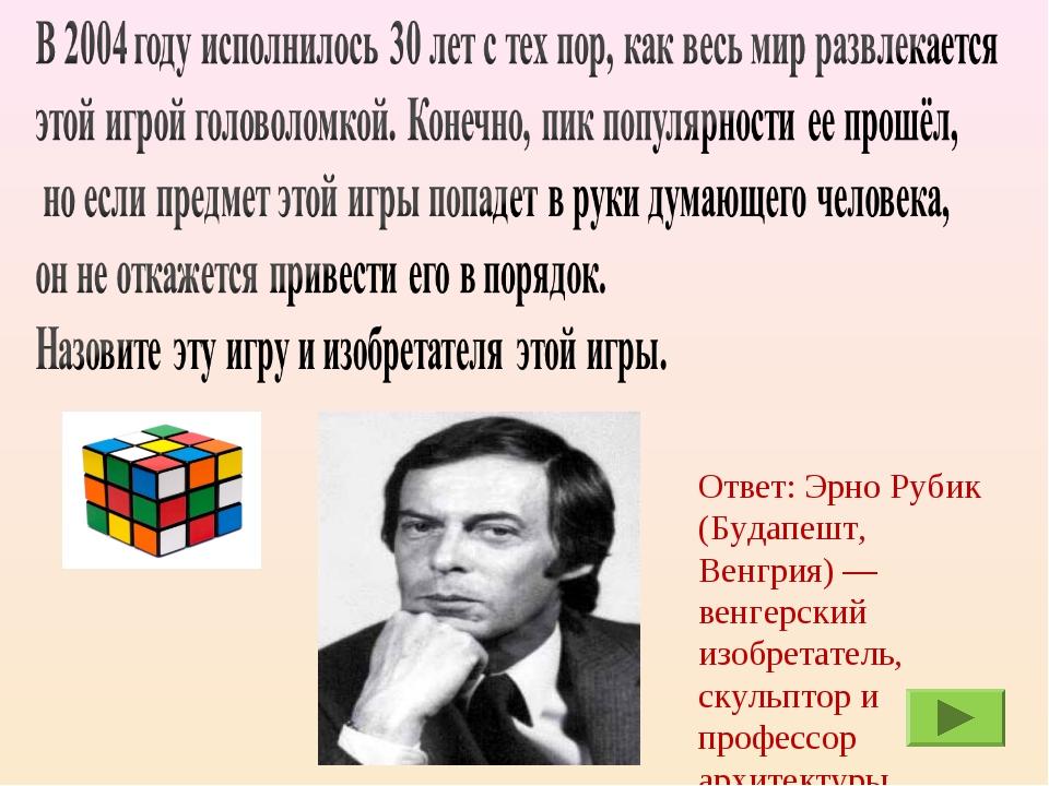 Ответ: Эрно Рубик (Будапешт, Венгрия) — венгерский изобретатель, скульптор и...