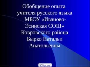 Обобщение опыта учителя русского языка МБОУ «Иваново-Эсинская СОШ» Ковровског