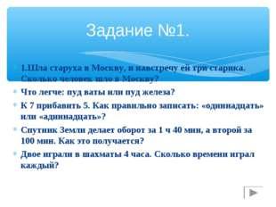 Задание №1. 1.Шла старуха в Москву, и навстречу ей три старика. Сколько челов