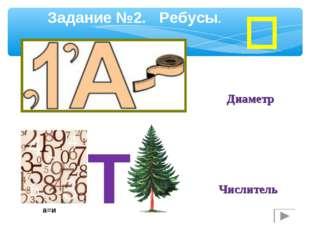 Задание №2. Ребусы. Диаметр а=и Т Числитель