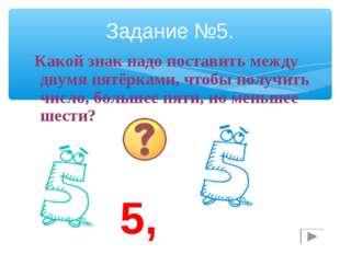 Задание №5. Какой знак надо поставить между двумя пятёрками, чтобы получить ч