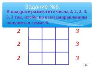 В квадрате разместите числа 2, 2, 2, 3, 3, 3 так, чтобы по всем направлениям