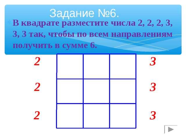 В квадрате разместите числа 2, 2, 2, 3, 3, 3 так, чтобы по всем направлениям...