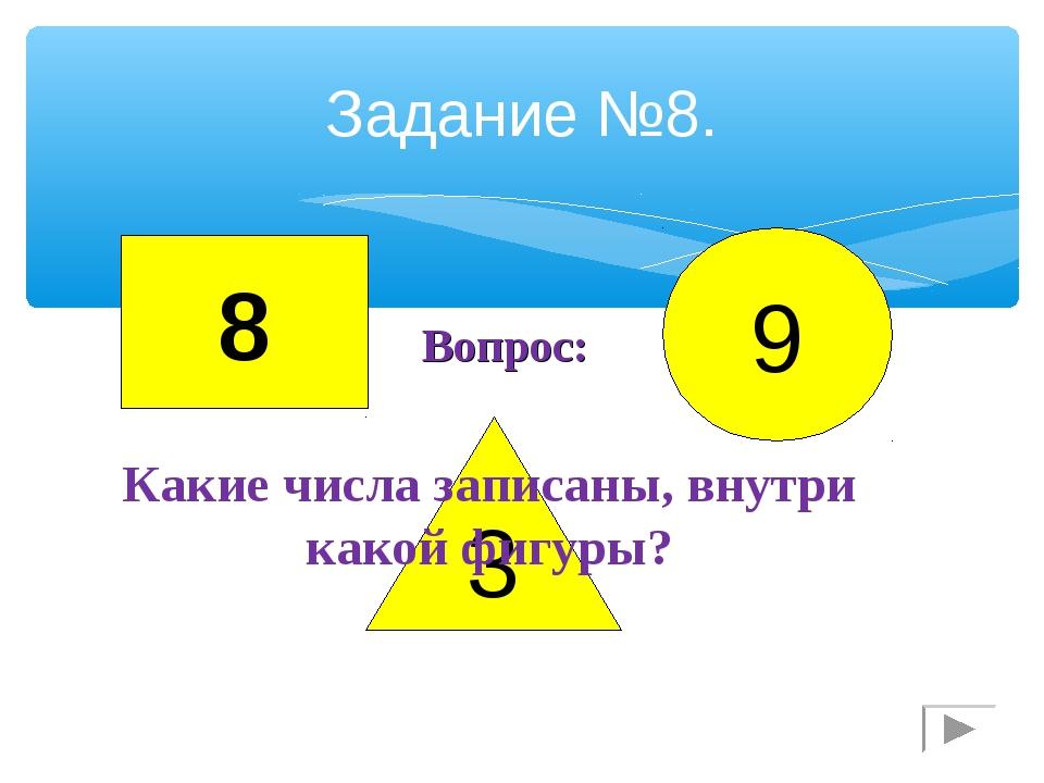 Задание №8. 8 3 9 Какие числа записаны, внутри какой фигуры? Вопрос: