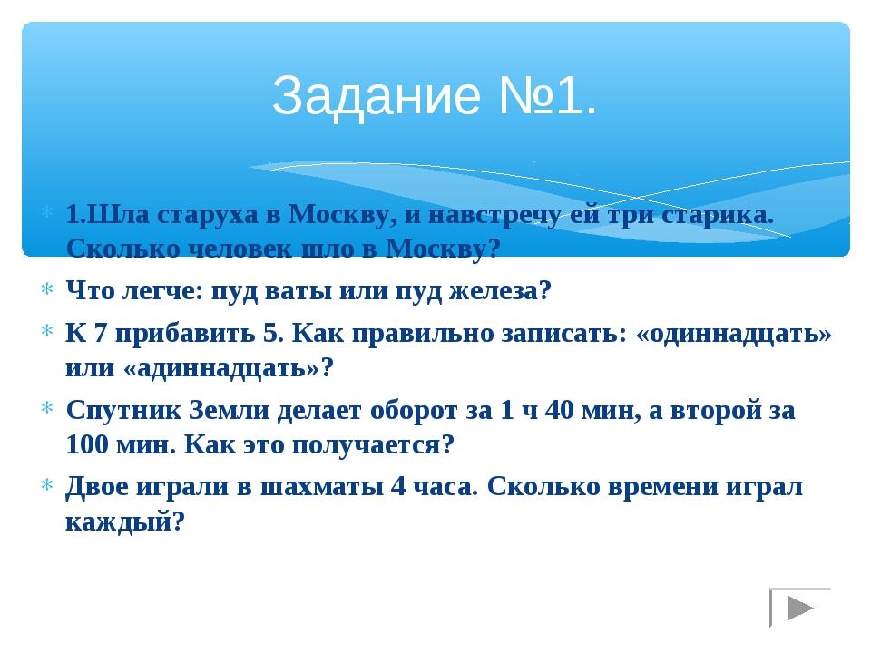 Задание №1. 1.Шла старуха в Москву, и навстречу ей три старика. Сколько челов...