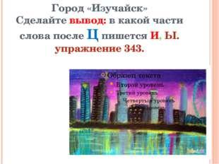 Город «Изучайск» Сделайте вывод: в какой части слова после Ц пишется И, Ы. уп
