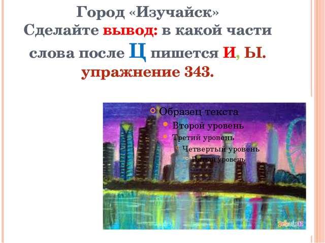 Город «Изучайск» Сделайте вывод: в какой части слова после Ц пишется И, Ы. уп...