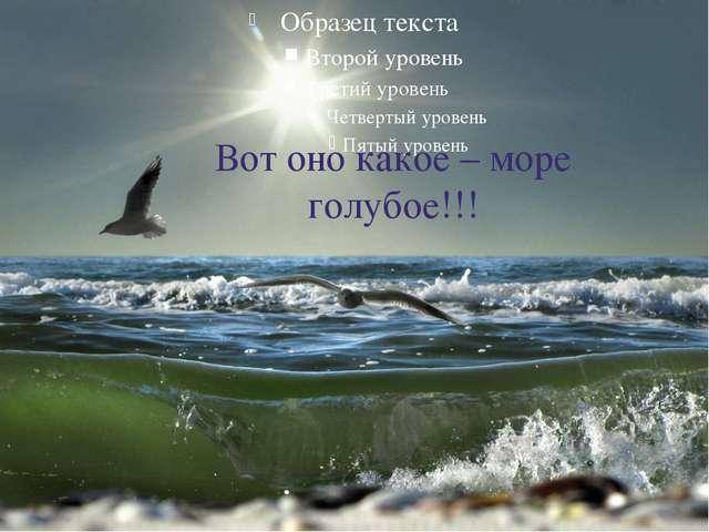 Вот оно какое – море голубое!!!