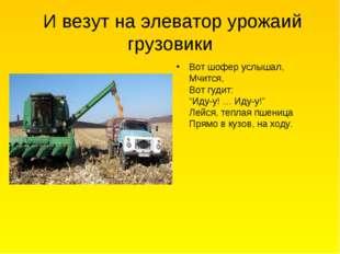И везут на элеватор урожаий грузовики Вот шофер услышал, Мчится, Вот гудит: