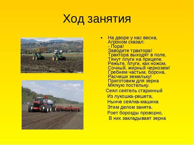 Ход занятия На дворе у нас весна, Агроном сказал: - Пора! Заводите трактора!...