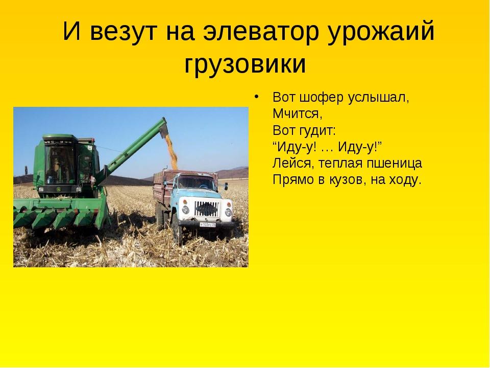 И везут на элеватор урожаий грузовики Вот шофер услышал, Мчится, Вот гудит:...