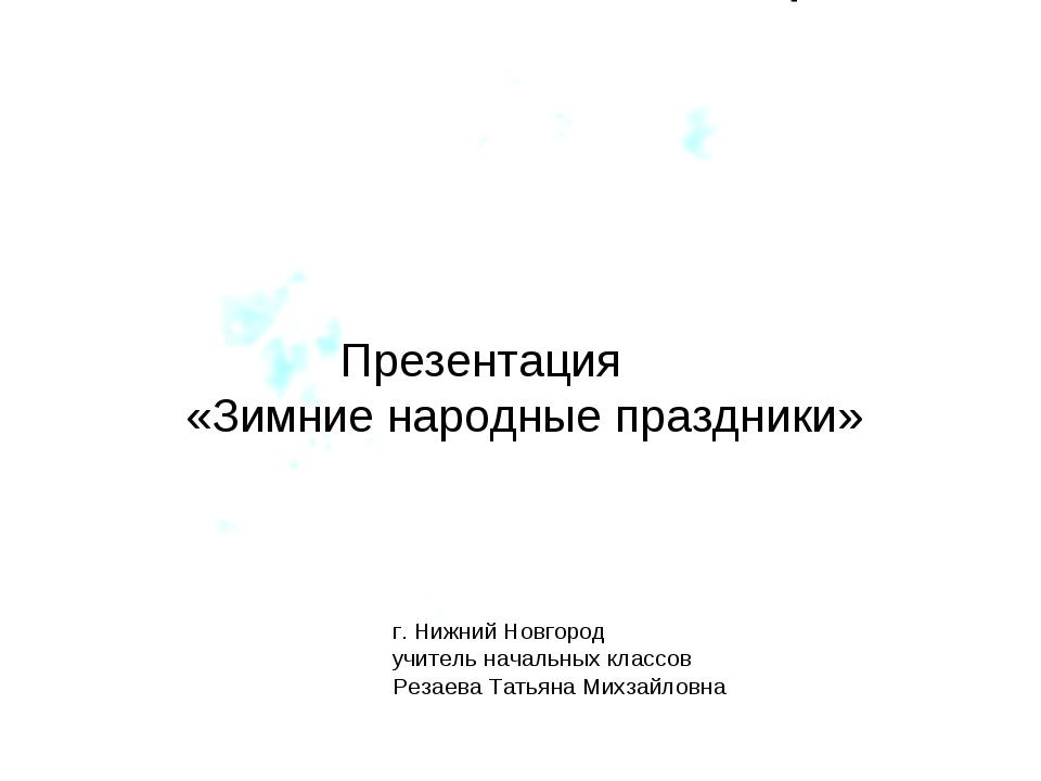 Презентация «Зимние народные праздники» г. Нижний Новгород учитель начальных...