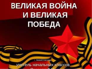 ВЕЛИКАЯ ВОЙНА И ВЕЛИКАЯ ПОБЕДА г. Нижний Новгород учитель начальных классов Р