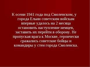 К осени 1941 года под Смоленском, у города Ельни советским войскам впервые уд