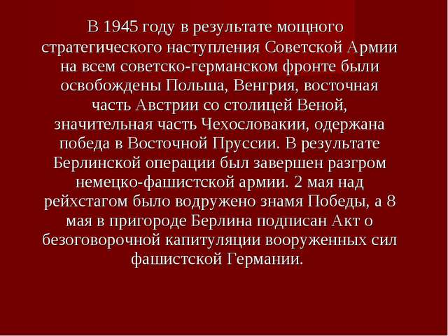 В 1945 году в результате мощного стратегического наступления Советской Армии...
