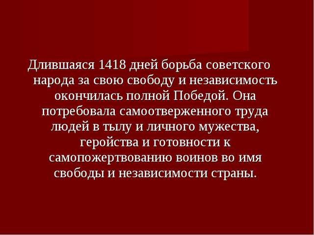 Длившаяся 1418 дней борьба советского народа за свою свободу и независимость...