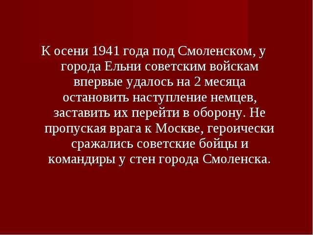 К осени 1941 года под Смоленском, у города Ельни советским войскам впервые уд...