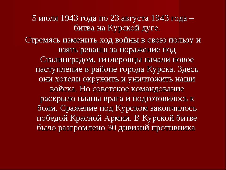 5 июля 1943 года по 23 августа 1943 года – битва на Курской дуге. Стремясь из...