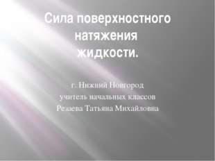 Сила поверхностного натяжения жидкости. г. Нижний Новгород учитель начальных