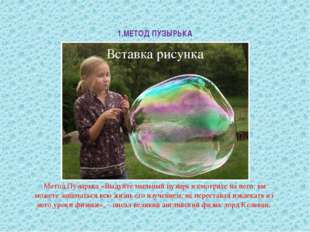 1.МЕТОД ПУЗЫРЬКА Метод Пузырька «Выдуйте мыльный пузырь и смотрите на него: