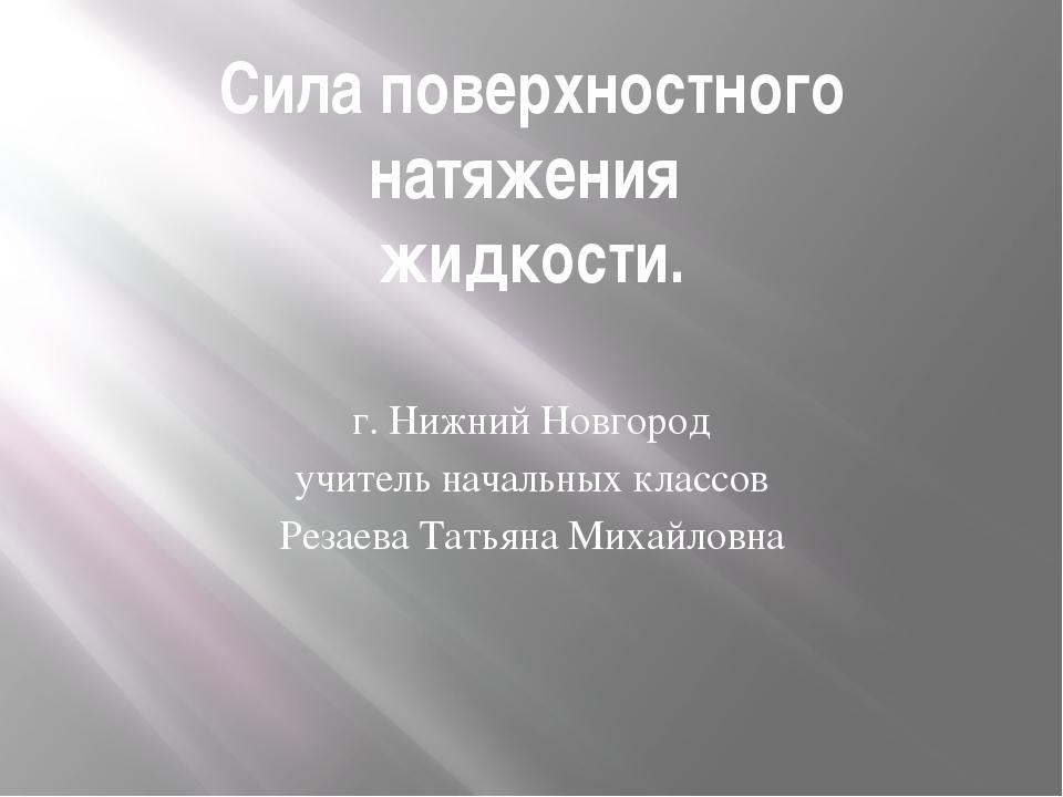 Сила поверхностного натяжения жидкости. г. Нижний Новгород учитель начальных...
