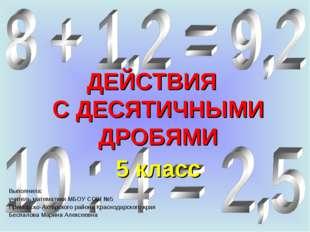 ДЕЙСТВИЯ С ДЕСЯТИЧНЫМИ ДРОБЯМИ 5 класс Выполнила: учитель математики МБОУ СОШ