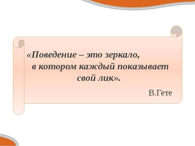 «Поведение – это зеркало, в котором каждый показывает свой лик». В.Гете