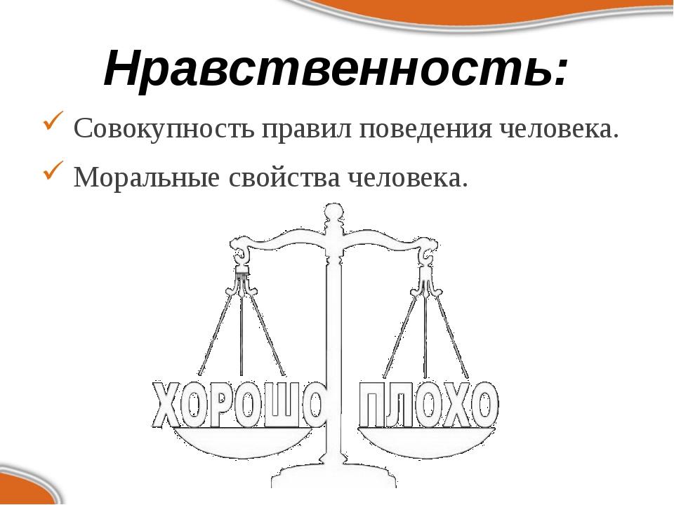 Нравственность: Совокупность правил поведения человека. Моральные свойства че...