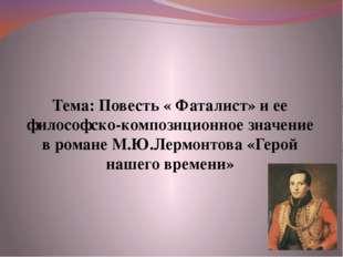 Тема: Повесть « Фаталист» и ее философско-композиционное значение в романе М.