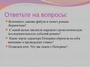Ответьте на вопросы: Вспомните, каковы фабула и сюжет романа Лермонтова? С ка