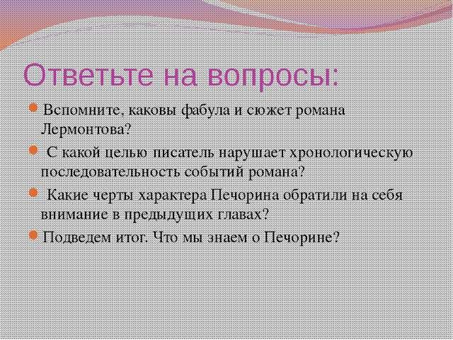 Ответьте на вопросы: Вспомните, каковы фабула и сюжет романа Лермонтова? С ка...