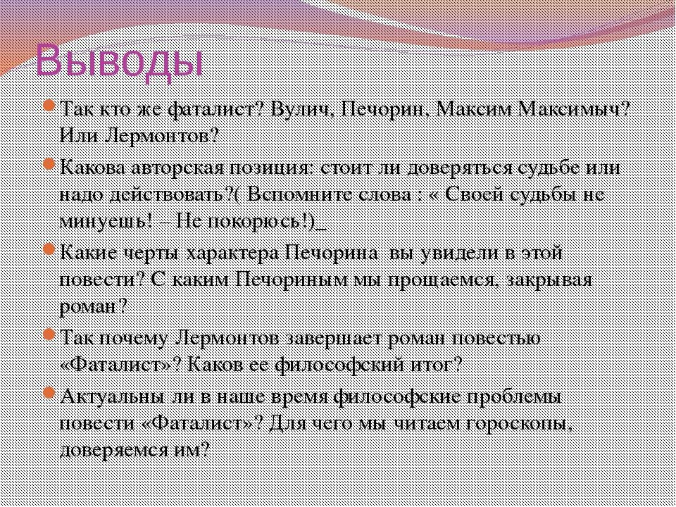 Выводы Так кто же фаталист? Вулич, Печорин, Максим Максимыч? Или Лермонтов? К...