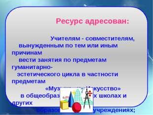 Ресурс адресован: Учителям - совместителям, вынужденным по тем или иным прич