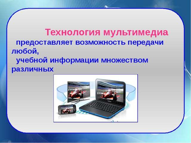Технология мультимедиа предоставляет возможность передачи любой, учебной инф...