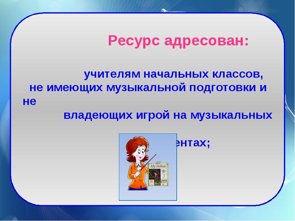 Ресурс адресован: учителям начальных классов, не имеющих музыкальной подгото...