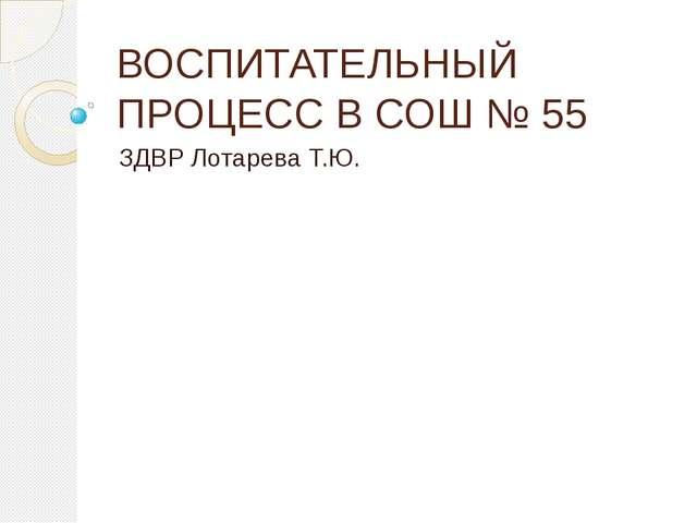 ВОСПИТАТЕЛЬНЫЙ ПРОЦЕСС В СОШ № 55 ЗДВР Лотарева Т.Ю.