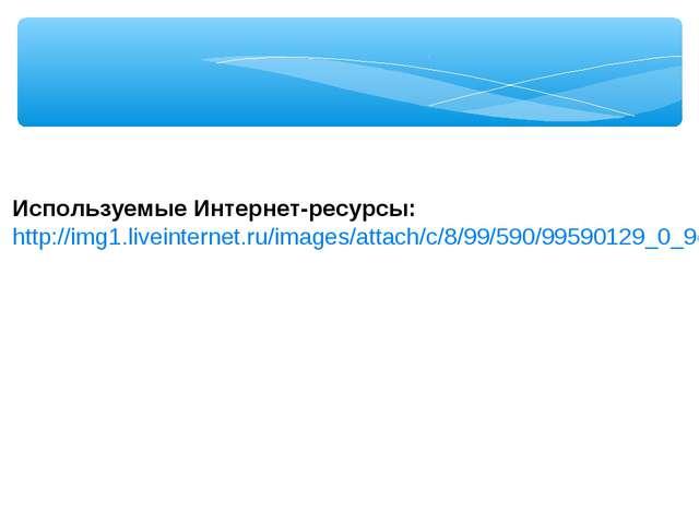 Используемые Интернет-ресурсы: http://img1.liveinternet.ru/images/attach/c/8...