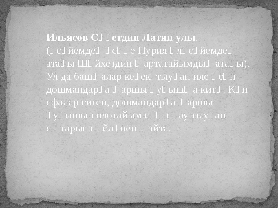 Ильясов Сәғетдин Латип улы. (әсәйемдең әсәһе Нурия өләсәйемдең атаһы Шәйхетд...