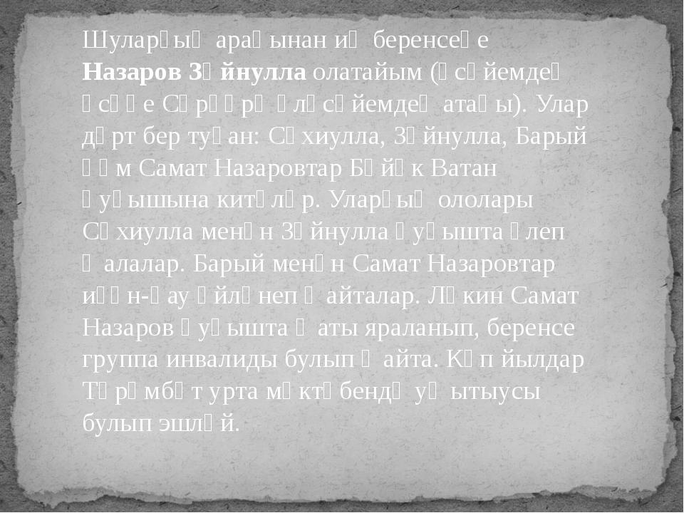 Шуларҙың араһынан иң беренсеһе Назаров Зәйнулла олатайым (әсәйемдең әсәһе Сәр...