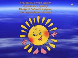 Улыбнись с утра щенку, И росинке и цветку, Пёстрой бабочке в лугах, Солнцу в