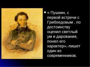« Пушкин, с первой встречи с Грибоедовым , по достоинству оценил светлый ум и