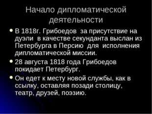 Начало дипломатической деятельности В 1818г. Грибоедов за присутствие на дуэл