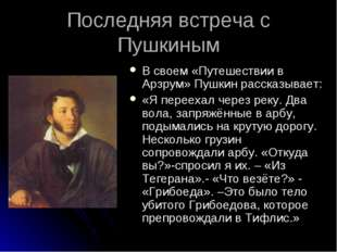 Последняя встреча с Пушкиным В своем «Путешествии в Арзрум» Пушкин рассказыва