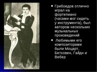 Грибоедов отлично играл на фортепиано (часами мог сидеть у инструмента), был