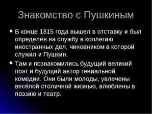 Знакомство с Пушкиным В конце 1815 года вышел в отставку и был определён на с