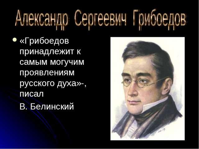 «Грибоедов принадлежит к самым могучим проявлениям русского духа»-, писал В....