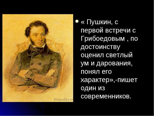 « Пушкин, с первой встречи с Грибоедовым , по достоинству оценил светлый ум и...
