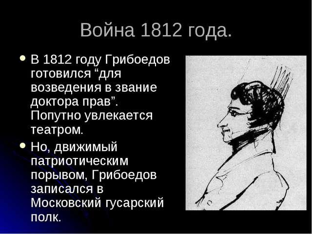 """Война 1812 года. В 1812 году Грибоедов готовился """"для возведения в звание док..."""